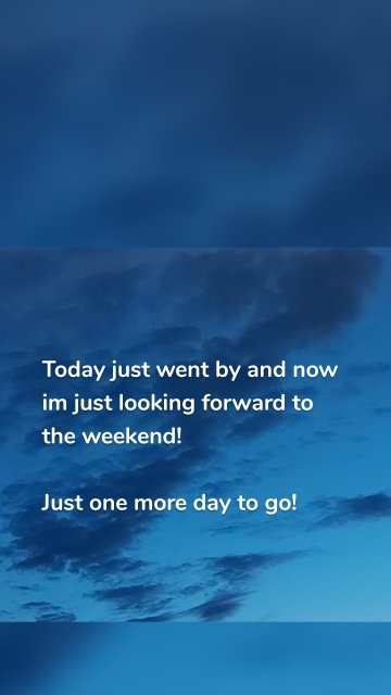 Today just went by and now im just looking forward to the weekend! Just one more day to go!